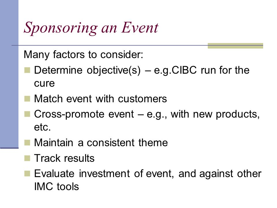 Sponsoring an Event Many factors to consider: Determine objective(s) – e.g.CIBC run for the cure Match event with customers Cross-promote event – e.g., with new products, etc.