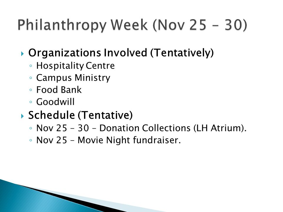 Organizations Involved (Tentatively) ◦ Hospitality Centre ◦ Campus Ministry ◦ Food Bank ◦ Goodwill  Schedule (Tentative) ◦ Nov 25 – 30 – Donation Collections (LH Atrium).