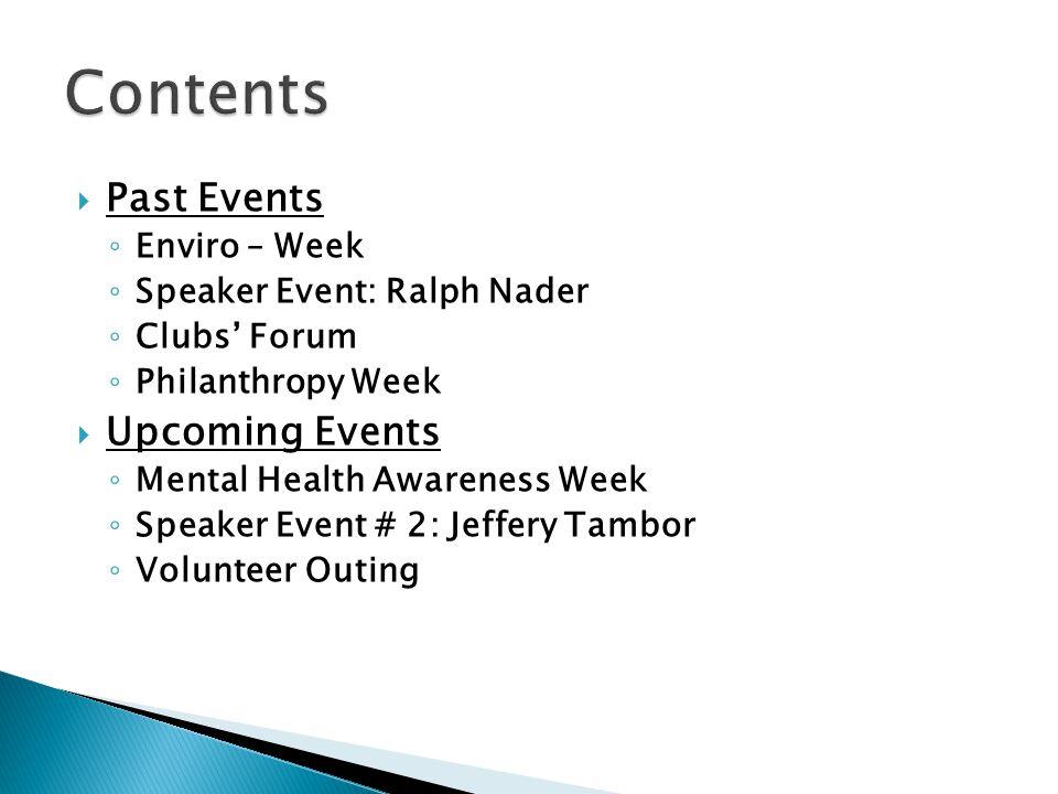  Past Events ◦ Enviro – Week ◦ Speaker Event: Ralph Nader ◦ Clubs' Forum ◦ Philanthropy Week  Upcoming Events ◦ Mental Health Awareness Week ◦ Speaker Event # 2: Jeffery Tambor ◦ Volunteer Outing