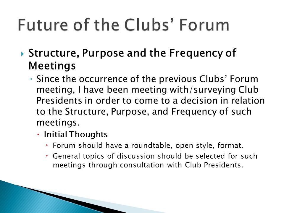  Structure, Purpose and the Frequency of Meetings ◦ Since the occurrence of the previous Clubs' Forum meeting, I have been meeting with/surveying Club Presidents in order to come to a decision in relation to the Structure, Purpose, and Frequency of such meetings.