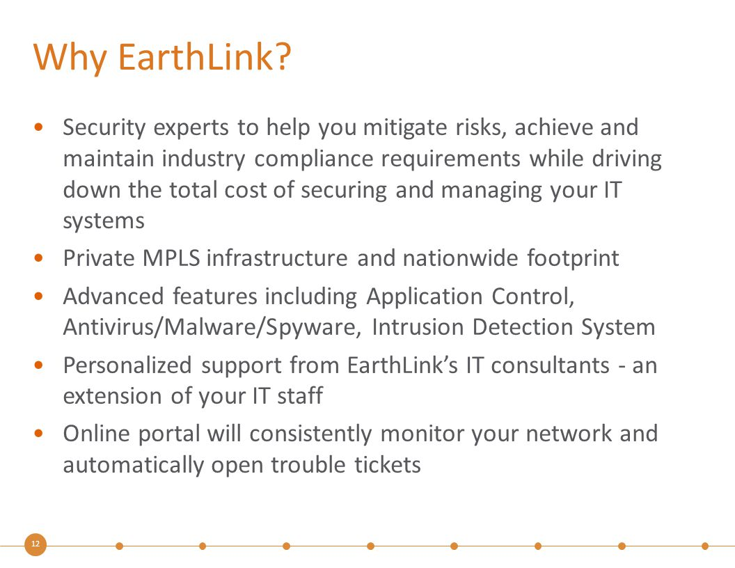 12 Why EarthLink? Security experts to help you mitigate risks, achieve and maintain industry compliance requirements while driving down the total cost