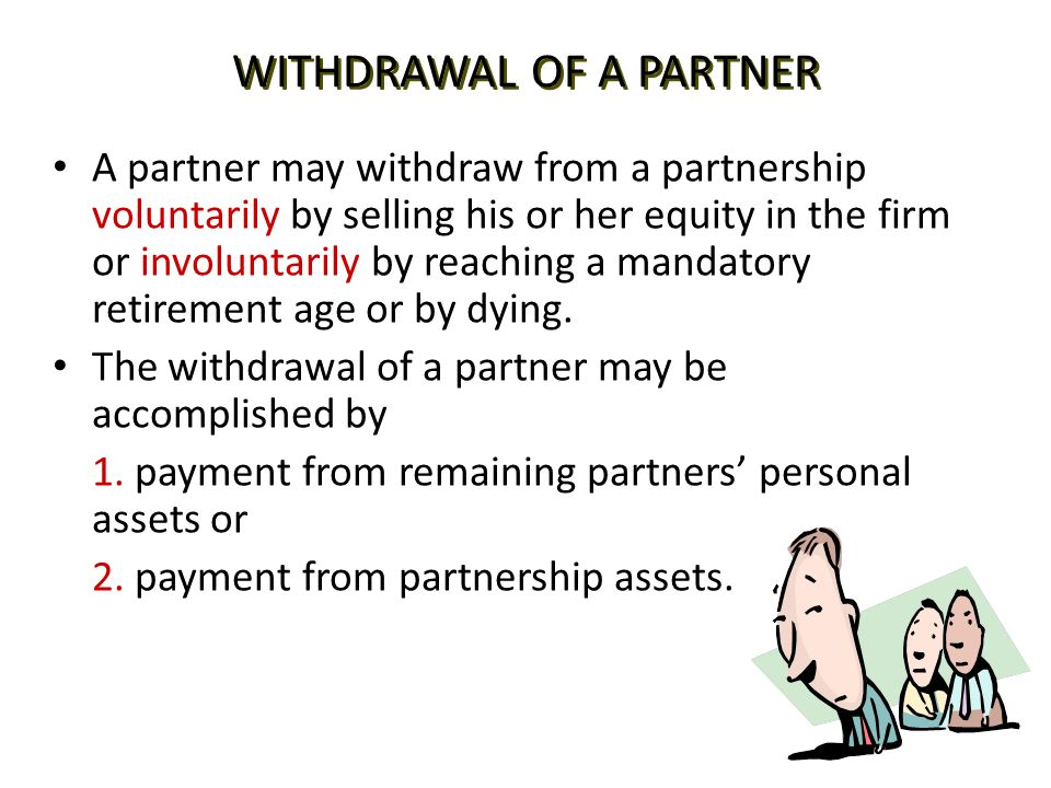 WITHDRAWAL OF A PARTNER A partner may withdraw from a partnership voluntarily by selling his or her equity in the firm or involuntarily by reaching a