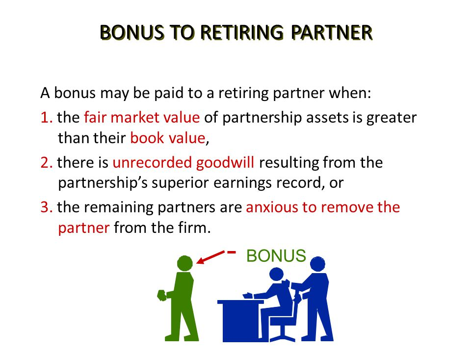 BONUS TO RETIRING PARTNER A bonus may be paid to a retiring partner when: 1. the fair market value of partnership assets is greater than their book va