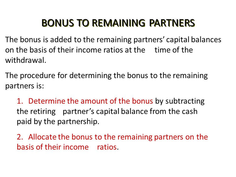 BONUS TO REMAINING PARTNERS The bonus is added to the remaining partners'capital balances on the basis of their income ratios at thetime of the withdr