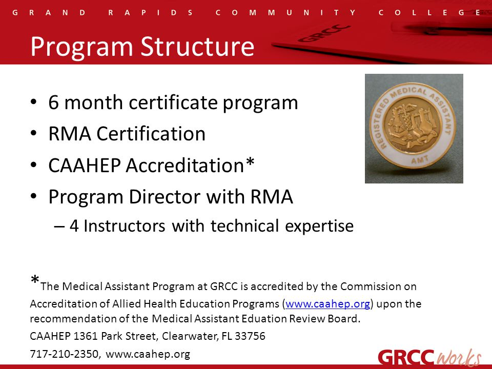 Program Structure 6 month certificate program RMA Certification CAAHEP Accreditation* Program Director with RMA – 4 Instructors with technical expertise * The Medical Assistant Program at GRCC is accredited by the Commission on Accreditation of Allied Health Education Programs (www.caahep.org) upon the recommendation of the Medical Assistant Eduation Review Board.www.caahep.org CAAHEP 1361 Park Street, Clearwater, FL 33756 717-210-2350, www.caahep.org