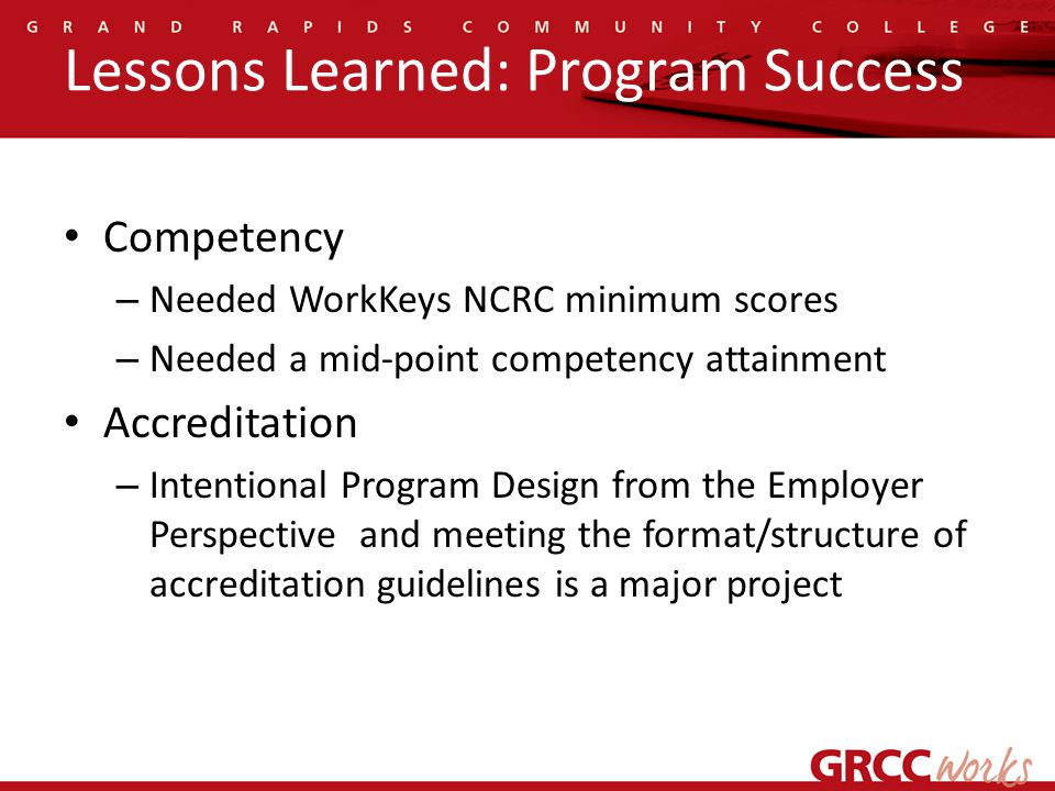 Lessons Learned: Program Success Competency – Needed WorkKeys NCRC minimum scores – Needed a mid-point competency attainment Accreditation – Intentional Program Design from the Employer Perspective and meeting the format/structure of accreditation guidelines is a major project