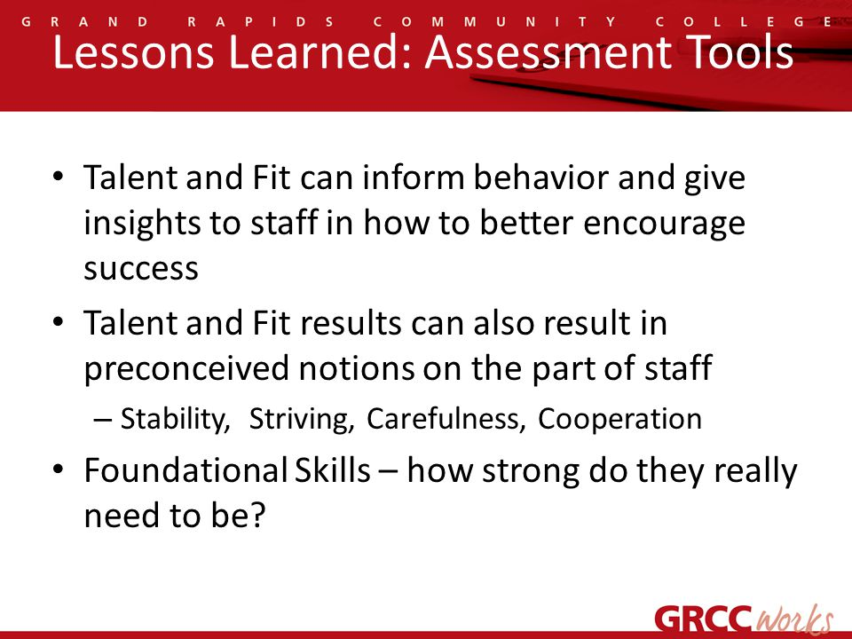 Lessons Learned: Assessment Tools Talent and Fit can inform behavior and give insights to staff in how to better encourage success Talent and Fit results can also result in preconceived notions on the part of staff – Stability, Striving, Carefulness, Cooperation Foundational Skills – how strong do they really need to be