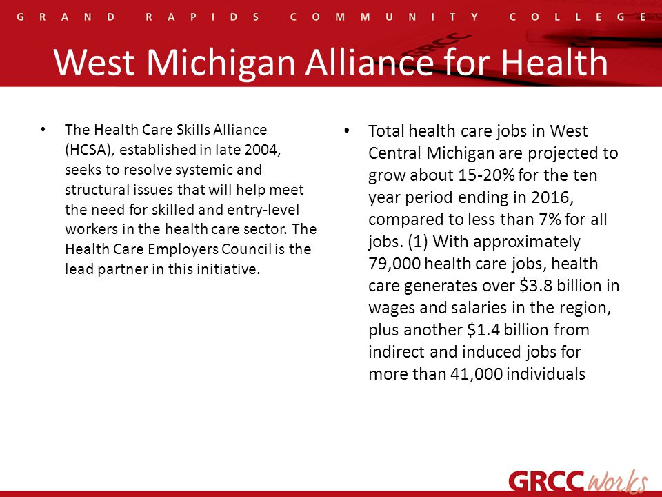 West Michigan Alliance for Health The Health Care Skills Alliance (HCSA), established in late 2004, seeks to resolve systemic and structural issues that will help meet the need for skilled and entry-level workers in the health care sector.