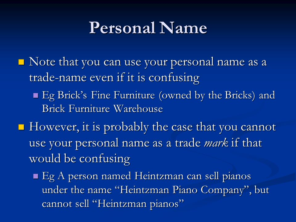 Personal Name Note that you can use your personal name as a trade-name even if it is confusing Note that you can use your personal name as a trade-name even if it is confusing Eg Brick's Fine Furniture (owned by the Bricks) and Brick Furniture Warehouse Eg Brick's Fine Furniture (owned by the Bricks) and Brick Furniture Warehouse However, it is probably the case that you cannot use your personal name as a trade mark if that would be confusing However, it is probably the case that you cannot use your personal name as a trade mark if that would be confusing Eg A person named Heintzman can sell pianos under the name Heintzman Piano Company , but cannot sell Heintzman pianos Eg A person named Heintzman can sell pianos under the name Heintzman Piano Company , but cannot sell Heintzman pianos