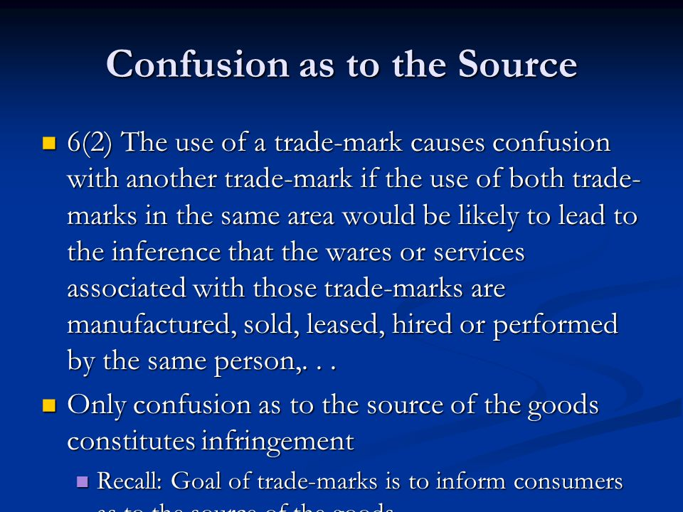 Confusion as to the Source 6(2) The use of a trade-mark causes confusion with another trade-mark if the use of both trade- marks in the same area would be likely to lead to the inference that the wares or services associated with those trade-marks are manufactured, sold, leased, hired or performed by the same person,...