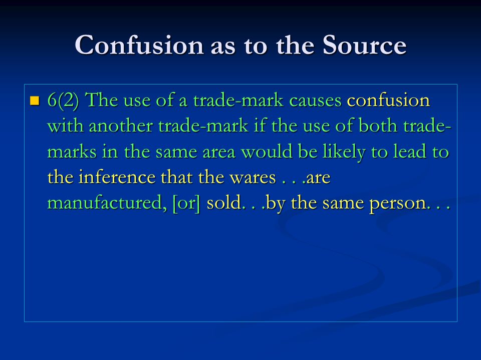 Confusion as to the Source 6(2) The use of a trade-mark causes confusion with another trade-mark if the use of both trade- marks in the same area would be likely to lead to the inference that the wares...are manufactured, [or] sold...by the same person...