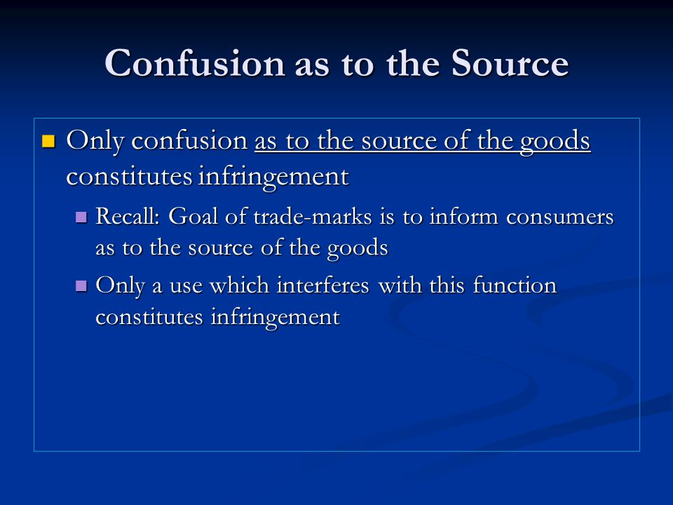 Confusion as to the Source Only confusion as to the source of the goods constitutes infringement Only confusion as to the source of the goods constitutes infringement Recall: Goal of trade-marks is to inform consumers as to the source of the goods Recall: Goal of trade-marks is to inform consumers as to the source of the goods Only a use which interferes with this function constitutes infringement Only a use which interferes with this function constitutes infringement