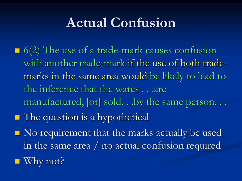 Actual Confusion 6(2) The use of a trade-mark causes confusion with another trade-mark if the use of both trade- marks in the same area would be likely to lead to the inference that the wares...are manufactured, [or] sold...by the same person...