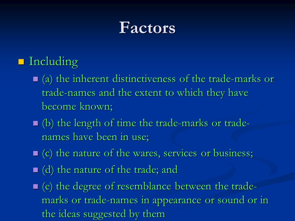 Factors Including Including (a) the inherent distinctiveness of the trade-marks or trade-names and the extent to which they have become known; (a) the inherent distinctiveness of the trade-marks or trade-names and the extent to which they have become known; (b) the length of time the trade-marks or trade- names have been in use; (b) the length of time the trade-marks or trade- names have been in use; (c) the nature of the wares, services or business; (c) the nature of the wares, services or business; (d) the nature of the trade; and (d) the nature of the trade; and (e) the degree of resemblance between the trade- marks or trade-names in appearance or sound or in the ideas suggested by them (e) the degree of resemblance between the trade- marks or trade-names in appearance or sound or in the ideas suggested by them