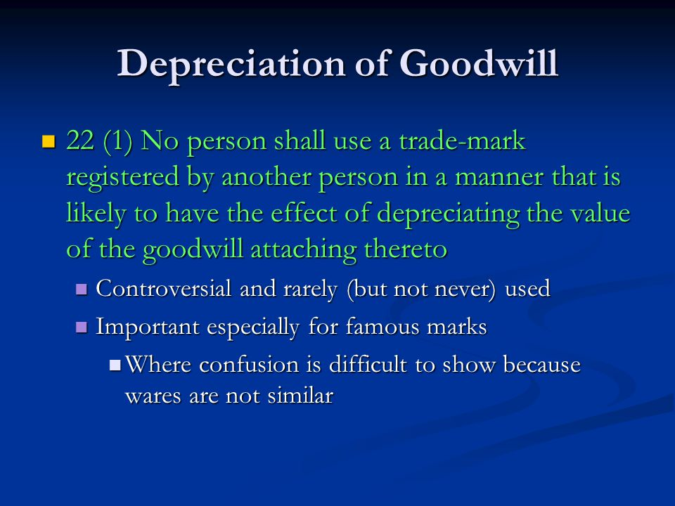 Depreciation of Goodwill 22 (1) No person shall use a trade-mark registered by another person in a manner that is likely to have the effect of depreciating the value of the goodwill attaching thereto 22 (1) No person shall use a trade-mark registered by another person in a manner that is likely to have the effect of depreciating the value of the goodwill attaching thereto Controversial and rarely (but not never) used Controversial and rarely (but not never) used Important especially for famous marks Important especially for famous marks Where confusion is difficult to show because wares are not similar Where confusion is difficult to show because wares are not similar