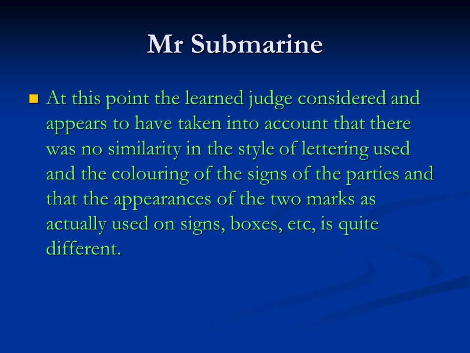 Mr Submarine At this point the learned judge considered and appears to have taken into account that there was no similarity in the style of lettering used and the colouring of the signs of the parties and that the appearances of the two marks as actually used on signs, boxes, etc, is quite different.