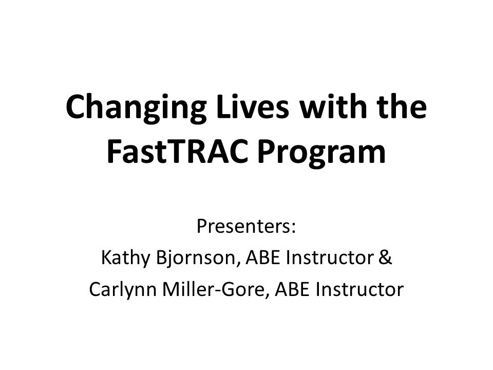 Changing Lives with the FastTRAC Program Presenters: Kathy Bjornson, ABE Instructor & Carlynn Miller-Gore, ABE Instructor