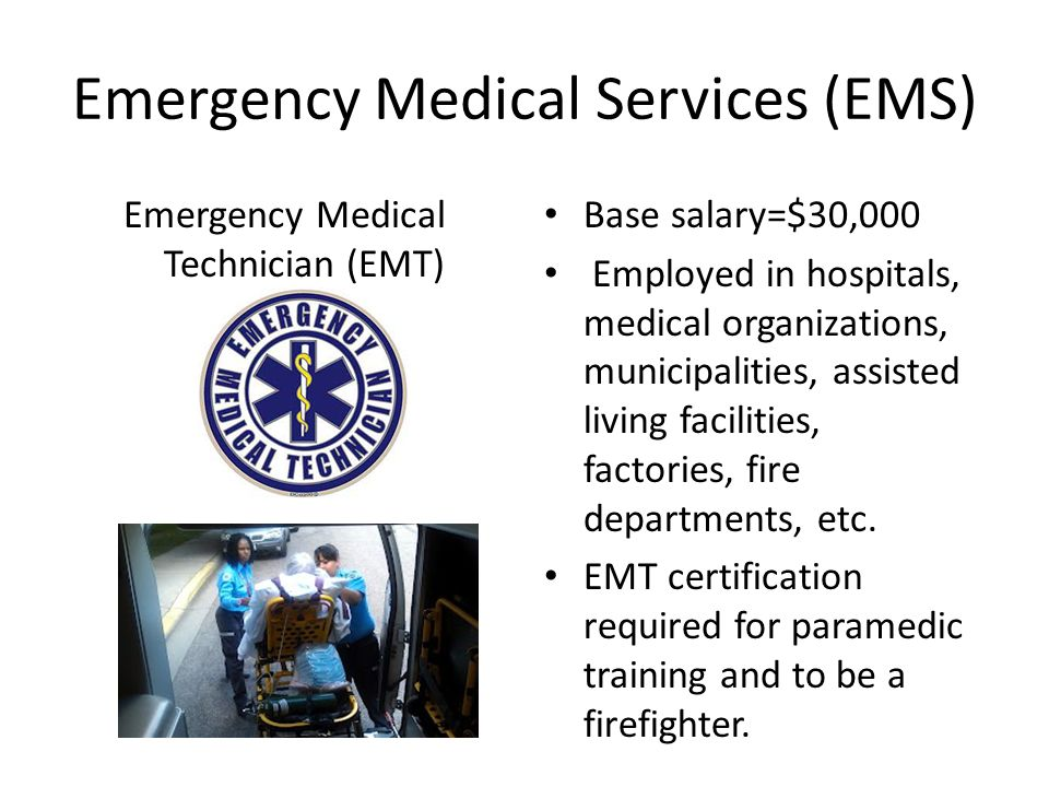 Emergency Medical Services (EMS) Emergency Medical Technician (EMT) Base salary=$30,000 Employed in hospitals, medical organizations, municipalities, assisted living facilities, factories, fire departments, etc.