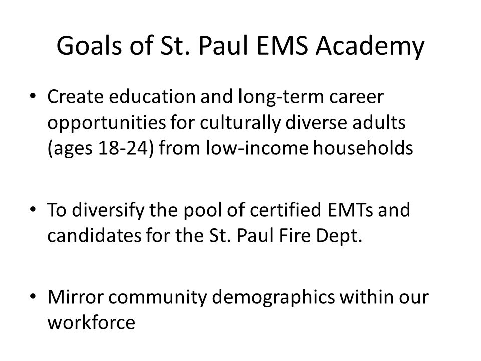 Goals of St. Paul EMS Academy Create education and long-term career opportunities for culturally diverse adults (ages 18-24) from low-income household