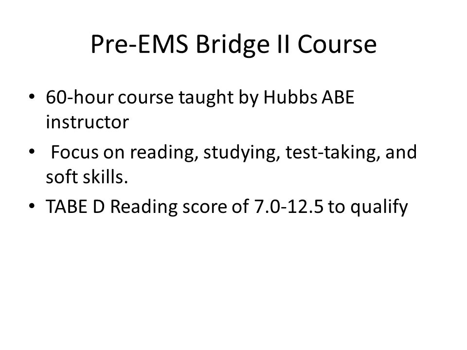 Pre-EMS Bridge II Course 60-hour course taught by Hubbs ABE instructor Focus on reading, studying, test-taking, and soft skills.