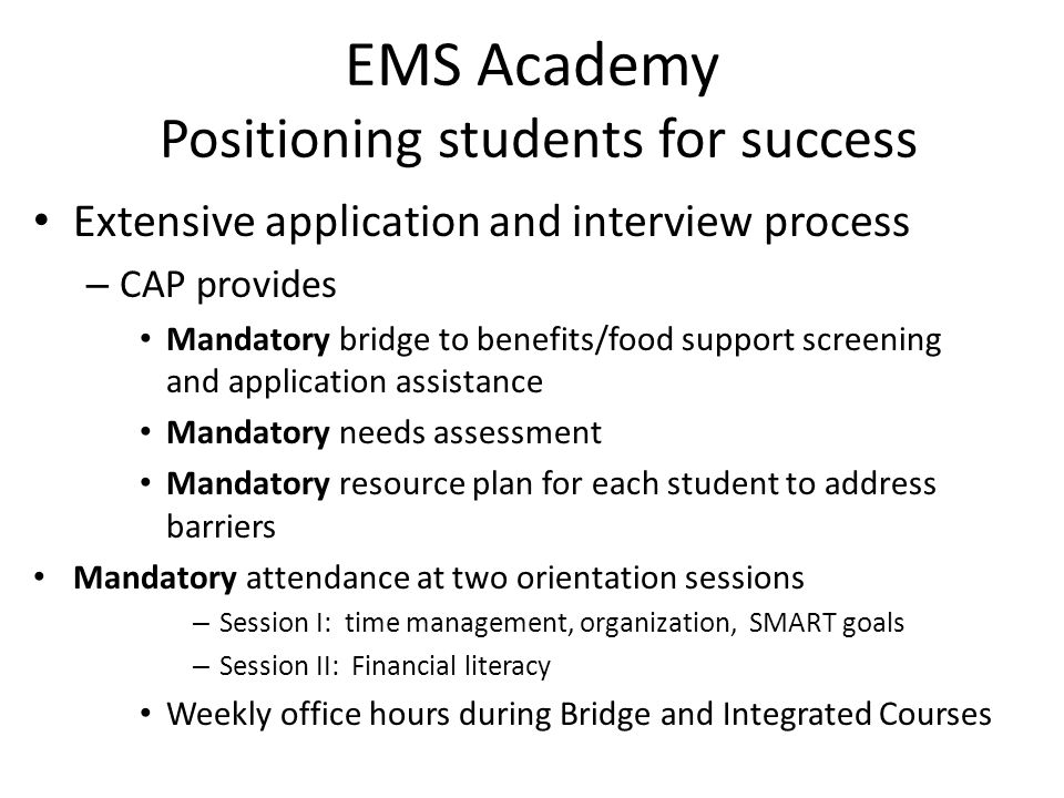 EMS Academy Positioning students for success Extensive application and interview process – CAP provides Mandatory bridge to benefits/food support screening and application assistance Mandatory needs assessment Mandatory resource plan for each student to address barriers Mandatory attendance at two orientation sessions – Session I: time management, organization, SMART goals – Session II: Financial literacy Weekly office hours during Bridge and Integrated Courses