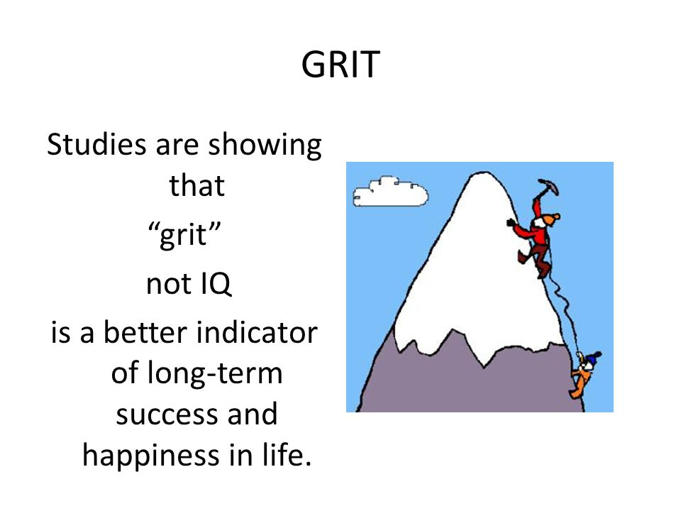GRIT Studies are showing that grit not IQ is a better indicator of long-term success and happiness in life.