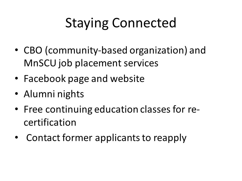 Staying Connected CBO (community-based organization) and MnSCU job placement services Facebook page and website Alumni nights Free continuing education classes for re- certification Contact former applicants to reapply