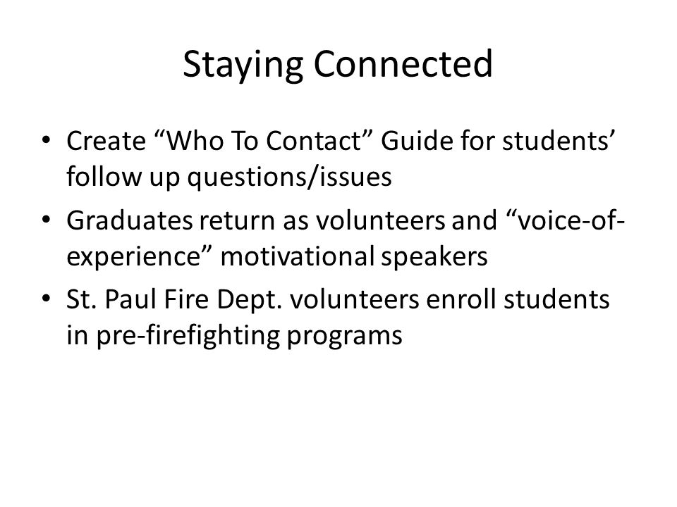 Staying Connected Create Who To Contact Guide for students' follow up questions/issues Graduates return as volunteers and voice-of- experience motivational speakers St.