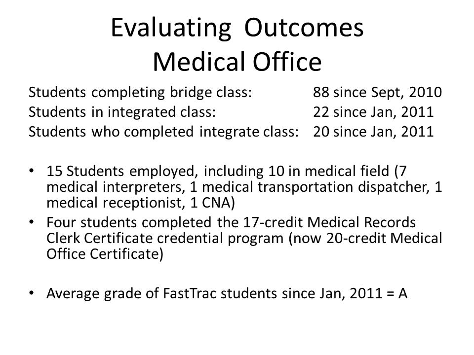 Evaluating Outcomes Medical Office Students completing bridge class:88 since Sept, 2010 Students in integrated class: 22 since Jan, 2011 Students who completed integrate class:20 since Jan, 2011 15 Students employed, including 10 in medical field (7 medical interpreters, 1 medical transportation dispatcher, 1 medical receptionist, 1 CNA) Four students completed the 17-credit Medical Records Clerk Certificate credential program (now 20-credit Medical Office Certificate) Average grade of FastTrac students since Jan, 2011 = A