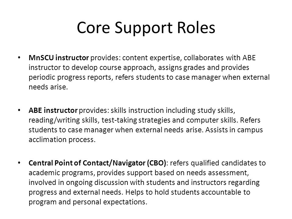 Core Support Roles MnSCU instructor provides: content expertise, collaborates with ABE instructor to develop course approach, assigns grades and provides periodic progress reports, refers students to case manager when external needs arise.