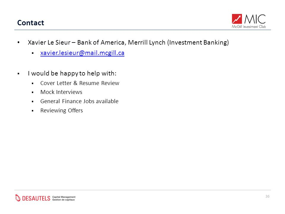 Contact Xavier Le Sieur – Bank of America, Merrill Lynch (Investment Banking)  xavier.lesieur@mail.mcgill.ca xavier.lesieur@mail.mcgill.ca  I would be happy to help with:  Cover Letter & Resume Review  Mock Interviews  General Finance Jobs available  Reviewing Offers 36