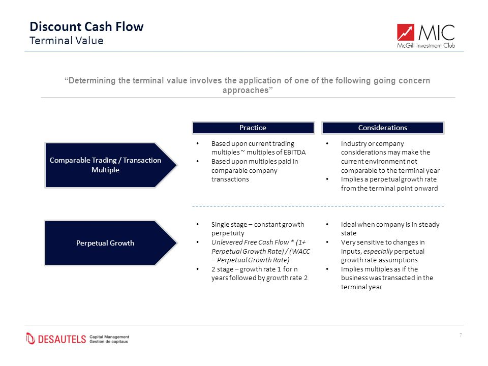Discount Cash Flow 7 Determining the terminal value involves the application of one of the following going concern approaches Comparable Trading / Transaction Multiple Perpetual Growth Based upon current trading multiples ~ multiples of EBITDA Based upon multiples paid in comparable company transactions Industry or company considerations may make the current environment not comparable to the terminal year Implies a perpetual growth rate from the terminal point onward Single stage – constant growth perpetuity Unlevered Free Cash Flow * (1+ Perpetual Growth Rate) / (WACC – Perpetual Growth Rate) 2 stage – growth rate 1 for n years followed by growth rate 2 Ideal when company is in steady state Very sensitive to changes in inputs, especially perpetual growth rate assumptions Implies multiples as if the business was transacted in the terminal year PracticeConsiderations Terminal Value