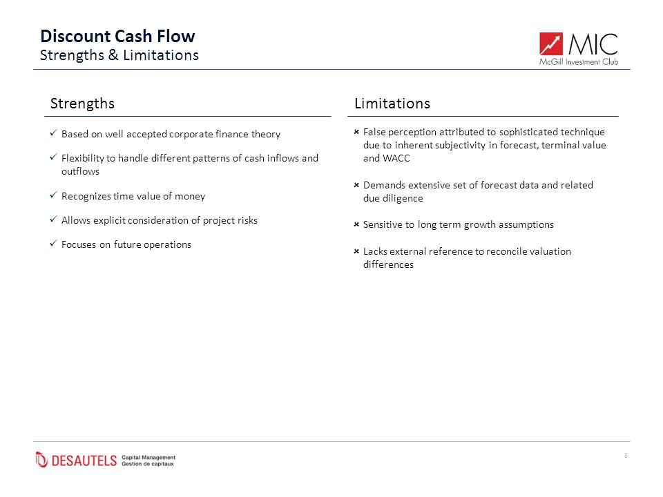 Discount Cash Flow 8 StrengthsLimitations Based on well accepted corporate finance theory Flexibility to handle different patterns of cash inflows and outflows Recognizes time value of money Allows explicit consideration of project risks Focuses on future operations  False perception attributed to sophisticated technique due to inherent subjectivity in forecast, terminal value and WACC  Demands extensive set of forecast data and related due diligence  Sensitive to long term growth assumptions  Lacks external reference to reconcile valuation differences Strengths & Limitations