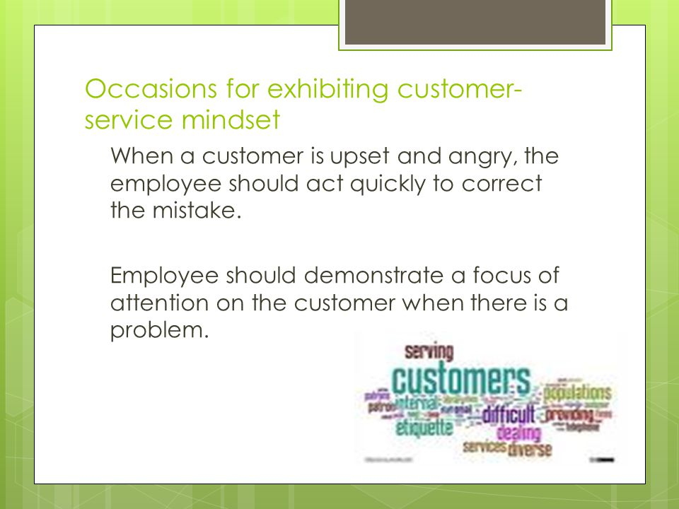 Guidelines for exhibiting customer- service mindset  Measure regularly through customer feedback  Measure internally for employee satisfaction  Customer satisfaction = employee bonuses (incentives)  Link customer satisfaction to other business goals