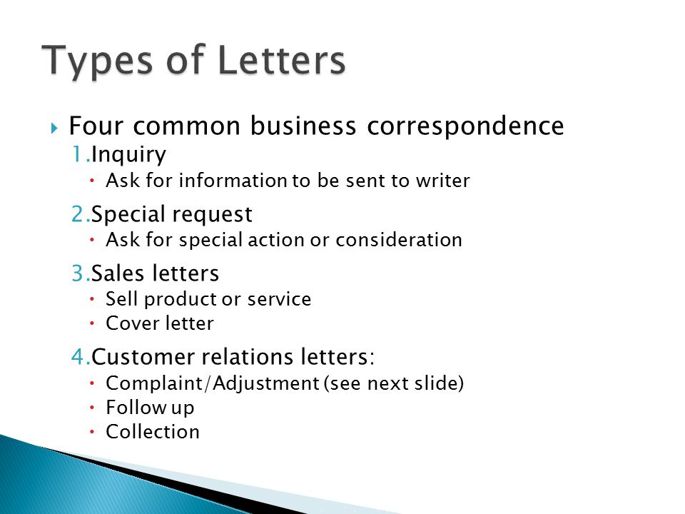  Four common business correspondence 1.Inquiry  Ask for information to be sent to writer 2.Special request  Ask for special action or consideration 3.Sales letters  Sell product or service  Cover letter 4.Customer relations letters:  Complaint/Adjustment (see next slide)  Follow up  Collection