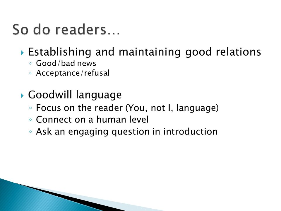  Establishing and maintaining good relations ◦ Good/bad news ◦ Acceptance/refusal  Goodwill language ◦ Focus on the reader (You, not I, language) ◦ Connect on a human level ◦ Ask an engaging question in introduction