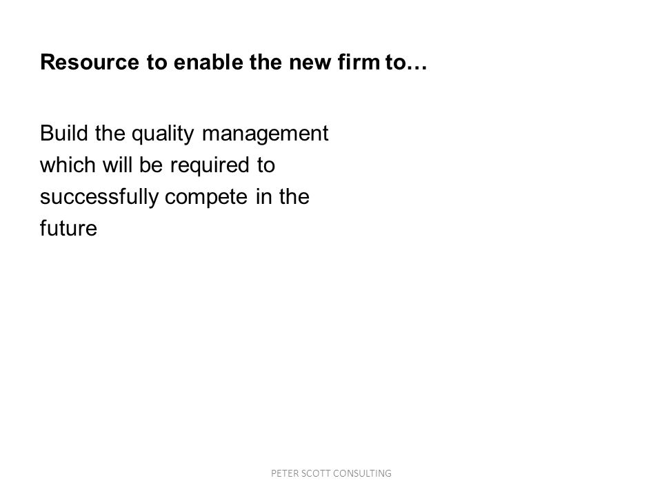 PETER SCOTT CONSULTING Resource to enable the new firm to… Build the quality management which will be required to successfully compete in the future