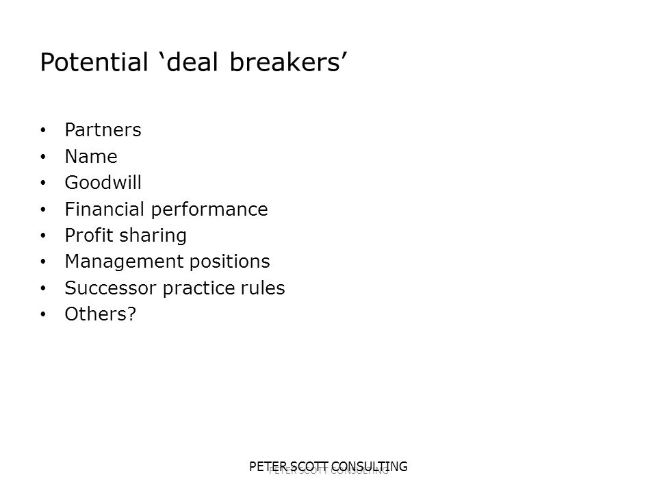 PETER SCOTT CONSULTING Potential 'deal breakers' Partners Name Goodwill Financial performance Profit sharing Management positions Successor practice rules Others