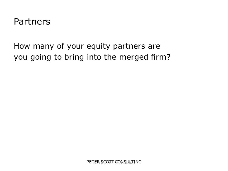 PETER SCOTT CONSULTING Partners How many of your equity partners are you going to bring into the merged firm