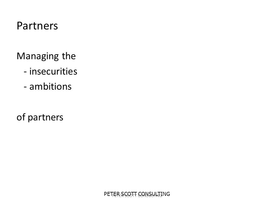 PETER SCOTT CONSULTING Partners Managing the - insecurities - ambitions of partners PETER SCOTT CONSULTING