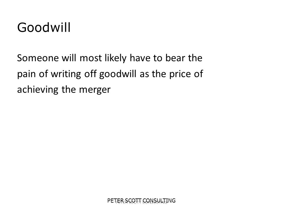 PETER SCOTT CONSULTING Goodwill Someone will most likely have to bear the pain of writing off goodwill as the price of achieving the merger