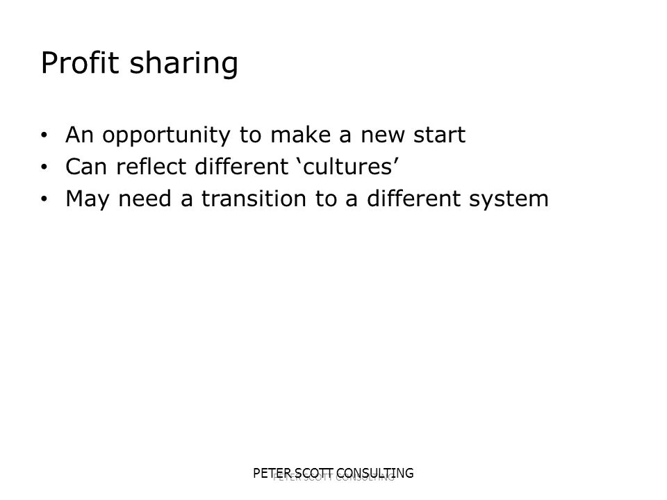 PETER SCOTT CONSULTING Profit sharing An opportunity to make a new start Can reflect different 'cultures' May need a transition to a different system