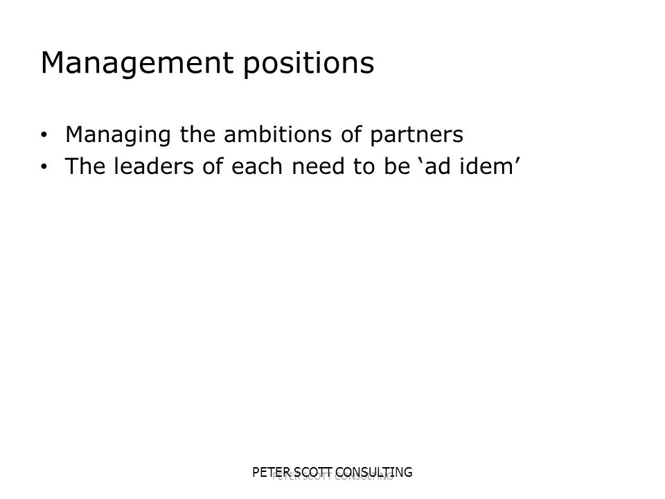 PETER SCOTT CONSULTING Management positions Managing the ambitions of partners The leaders of each need to be 'ad idem'
