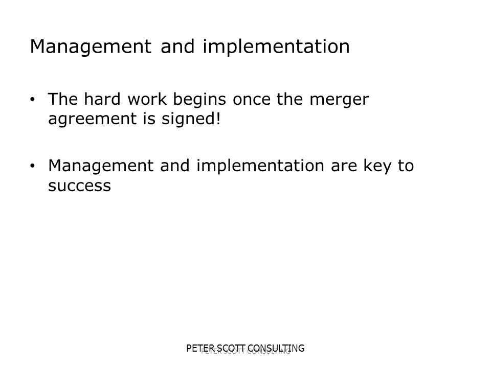 PETER SCOTT CONSULTING Management and implementation The hard work begins once the merger agreement is signed.