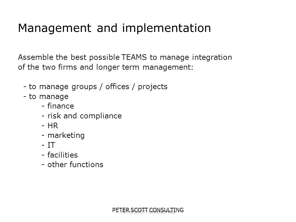 PETER SCOTT CONSULTING Management and implementation Assemble the best possible TEAMS to manage integration of the two firms and longer term management: - to manage groups / offices / projects - to manage - finance - risk and compliance - HR - marketing - IT - facilities - other functions