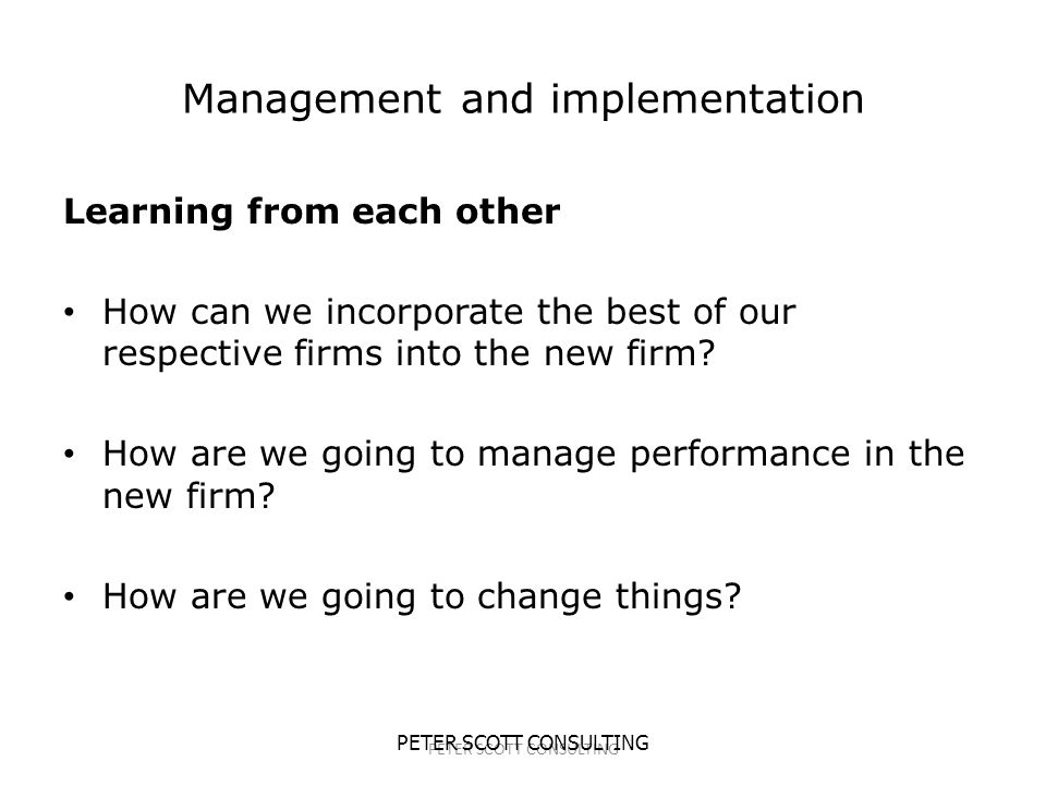 PETER SCOTT CONSULTING Management and implementation Learning from each other How can we incorporate the best of our respective firms into the new firm.