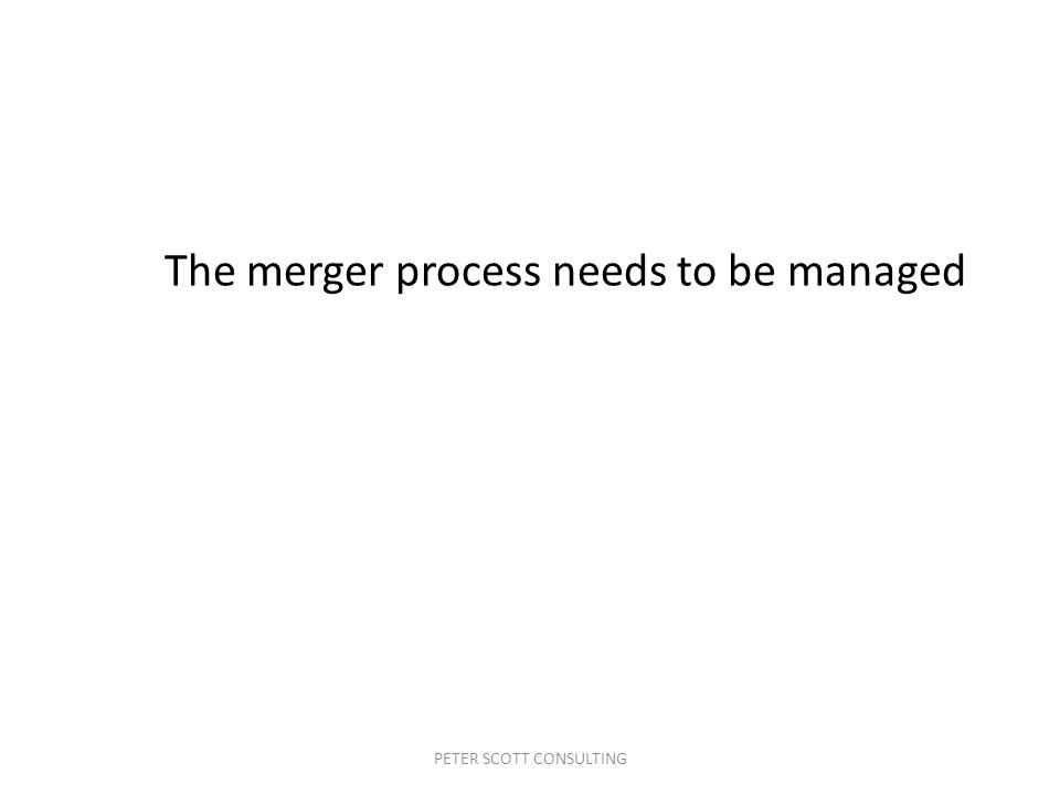 PETER SCOTT CONSULTING The merger process needs to be managed