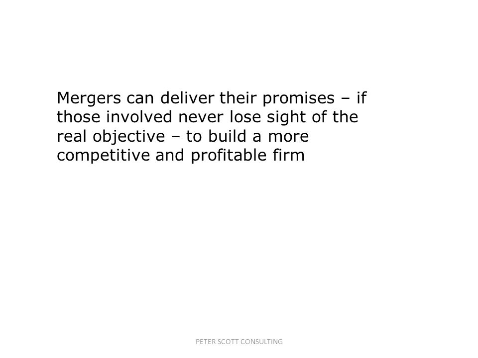 PETER SCOTT CONSULTING Mergers can deliver their promises – if those involved never lose sight of the real objective – to build a more competitive and profitable firm