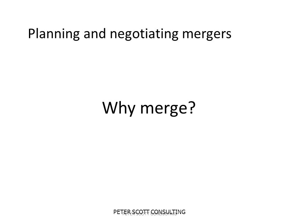 PETER SCOTT CONSULTING Why merge Planning and negotiating mergers