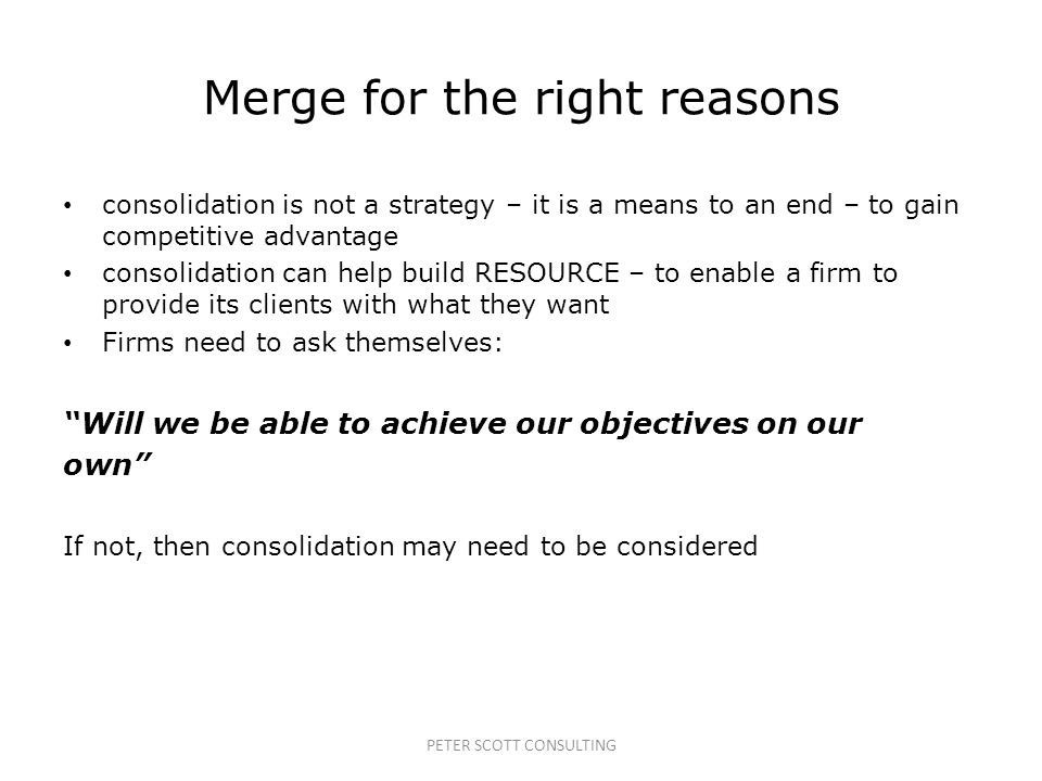 PETER SCOTT CONSULTING Merge for the right reasons consolidation is not a strategy – it is a means to an end – to gain competitive advantage consolidation can help build RESOURCE – to enable a firm to provide its clients with what they want Firms need to ask themselves: Will we be able to achieve our objectives on our own If not, then consolidation may need to be considered